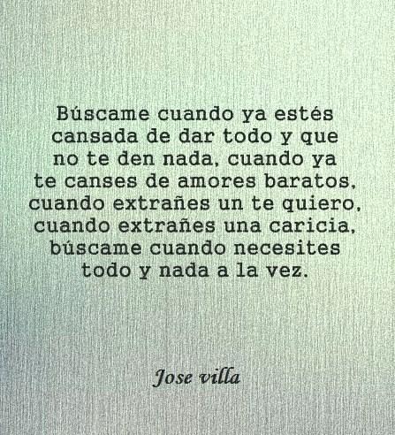 José Villa – Búscame cuando ya estés cansada de dar todo y que no te den nada, cuando ya te canses de amores baratos, cuando extrañes un te quiero, cuando extrañes una caricia, búscame cuando necesites todo y nada a la vez.