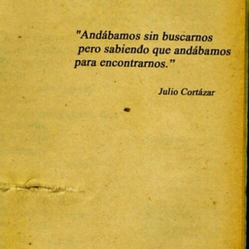 Julio Cortázar – Andábamos sin buscarnos, pero sabiendo que andábamos para encontrarnos.