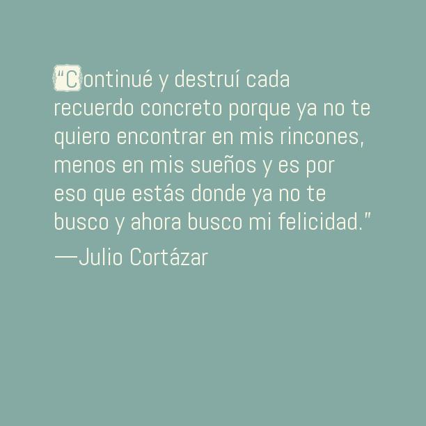 """Julio Cortázar – """"Continué y destruí cada recuerdo concreto porque ya no te quiero encontrar en mis rincones, menos en mis sueños y es por eso que estás donde ya no te busco y ahora busco mi felicidad."""""""