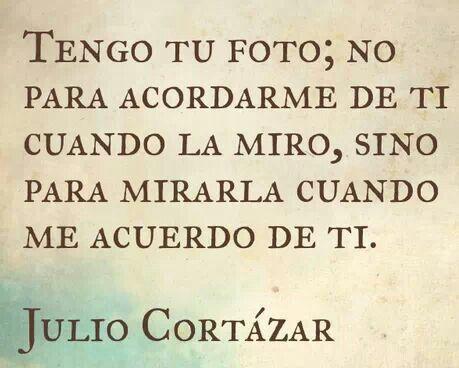 Julio Cortázar – Tengo tu foto; no para acordarme de ti cuando la miro, sino para mirarla cuando me acuerdo de ti.
