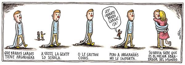 Liniers – Que brazos largos tiene Argarañás. A veces la gente lo señala o le gritan cosas, pero a Argarañás no le importa. Su novia sabe que es el mejor abrazador del mundo.