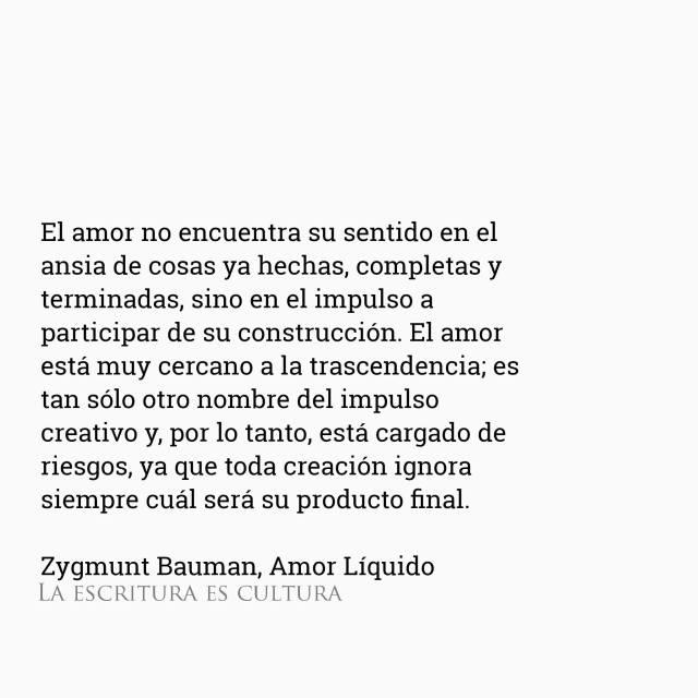 Zygmunt Bauman – Amor Líquido – El amor no encuentra su sentido en el ansia de cosas ya hechas, completas y terminadas, sino en el impulso a participar de su construcción. El amor está muy cercano a la trascendencia; es tan sólo otro nombre del impulso creativo y, por lo tanto, está cargado de riesgos, ya que toda creación ignora siempre cuál será su producto final.