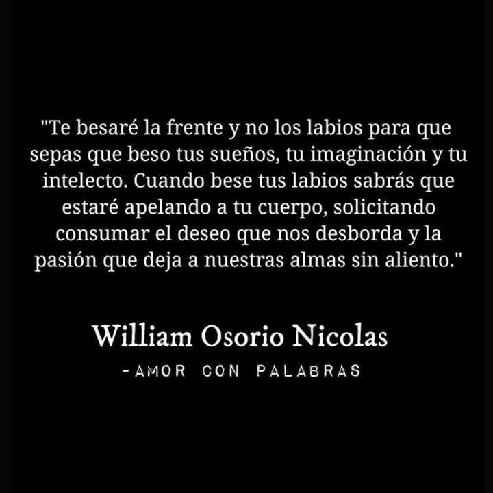 """William Osorio Nicolas – Sujeto a Sujetos – """"Te besaré la frente y no los labios para que sepas que beso tus sueños, tu imaginación y tu intelecto. Cuando bese tus labios sabrás que estaré apelando a tu cuerpo, solicitando consumar el deseo que nos desborda y la pasión que deja a nuestras almas sin aliento."""""""