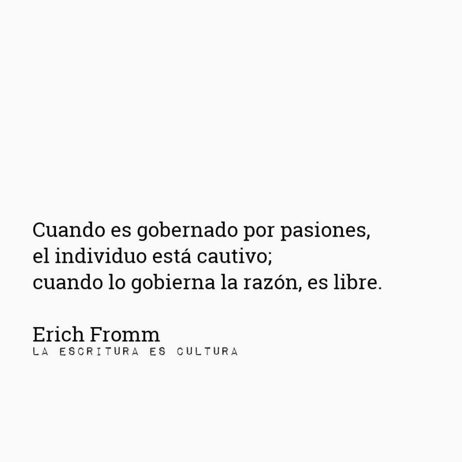 Erich Fromm – Cuando es gobernado por pasiones, el individuo está cautivo; cuando lo gobierna la razón, es libre.