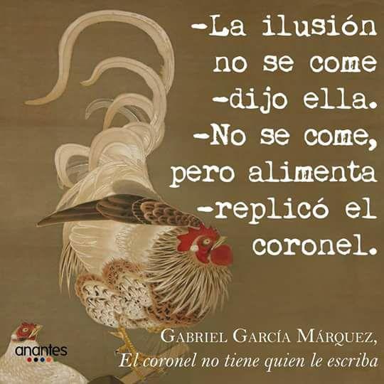 Gabriel García Márquez – El coronel no tiene quien le escriba – La ilusión no se come, dijo ella. No se come pero alimenta, replicó el coronel.