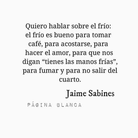 """Jaime Sabines – Quiero hablar sobre el frío: el frío es bueno para tomar café, para acostarse, para hacer el amor, para que nos digan """"tienes las manos frías"""", para fumar y para no salir del cuarto."""
