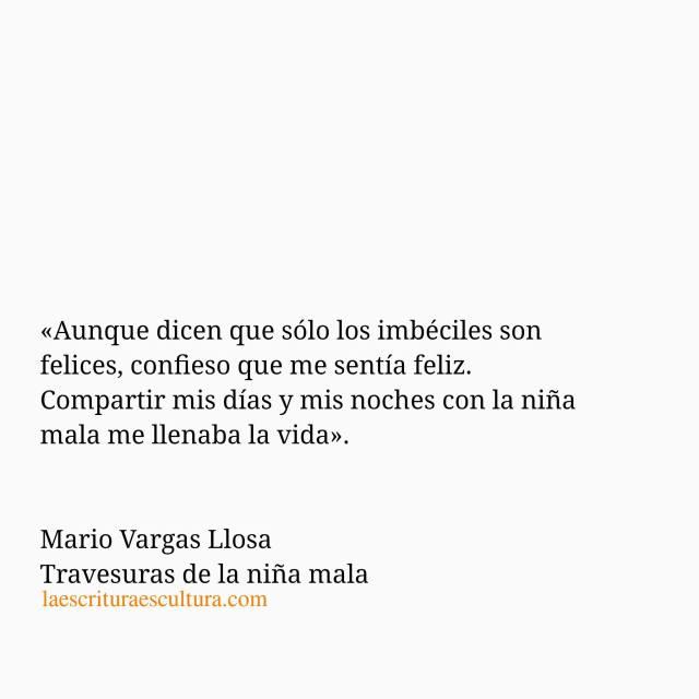 Mario Vargas Llosa – Travesuras de la niña mala – Aunque dicen que sólo los imbéciles son felices, confieso que me sentía feliz.