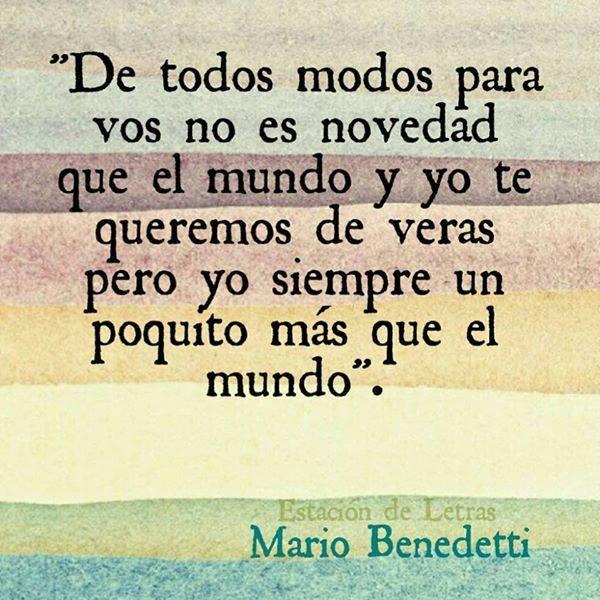 Mario Benedetti - De todos modos para vos no es novedad que el mundo y yo te queremos de veras, pero yo siempre un poquito más que el mundo.