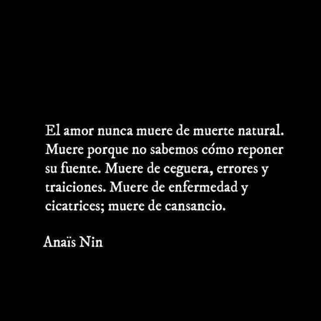 Anaïs Nin - El amor nunca muere de muerte natural. Muere porque no sabemos cómo reponer su fuente. Muere de ceguera, errores y traiciones. Muere de enfermedad y cicatrices; muere de cansancio.